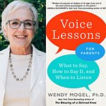 Parenting Expert Dr. Wendy Mogel <br><i>Voice Lessons for Parents: What to Say, How to Say it, and When to Listen </i>